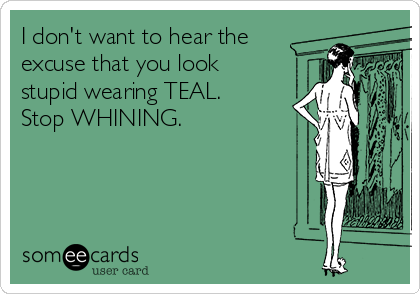 I don't want to hear the excuse that you look stupid wearing TEAL. Stop WHINING.