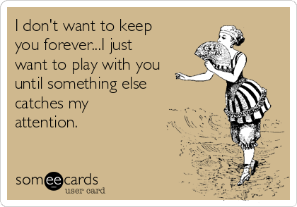 I don't want to keep you forever...I just want to play with you until something else catches my attention.
