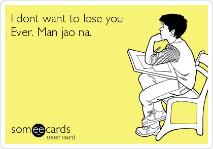 I dont want to lose you Ever. Man jao na.