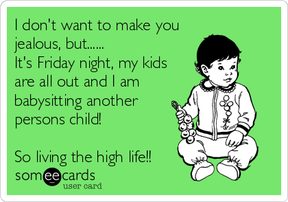 I don't want to make you jealous, but......  It's Friday night, my kids are all out and I am babysitting another persons child!  So living the high life!!