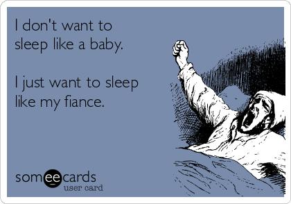 I don't want to sleep like a baby.   I just want to sleep like my fiance.