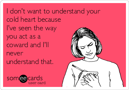 I don't want to understand your cold heart because I've seen the way you act as a coward and I'll never  understand that.