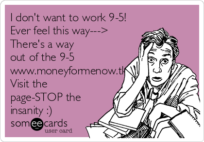 I don't want to work 9-5! Ever feel this way---> There's a way out of the 9-5 www.moneyformenow.tk Visit the page-STOP the insanity :)