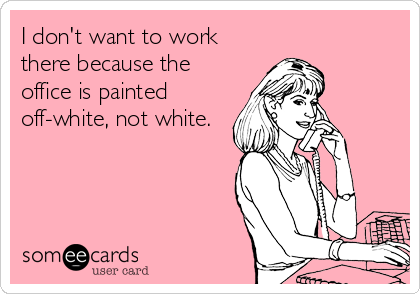 I don't want to work there because the office is painted off-white, not white.