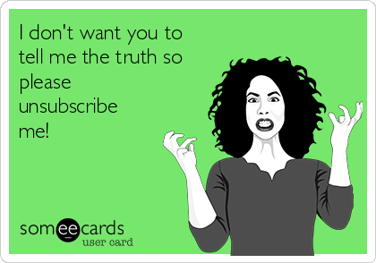 I don't want you to tell me the truth so please unsubscribe me!