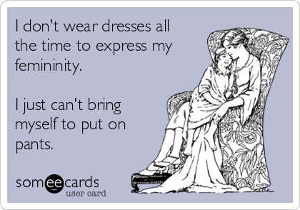 I don't wear dresses all the time to express my femininity.  I just can't bring myself to put on pants.