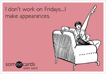 I don't work on Fridays....I make appearances.