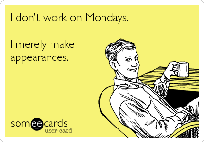 I don't work on Mondays.  I merely make  appearances.