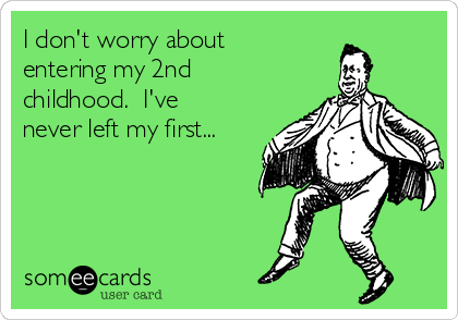 I don't worry about entering my 2nd childhood.  I've never left my first...