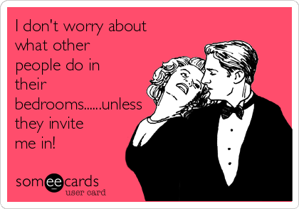 I don't worry about what other people do in their bedrooms......unless they invite me in!