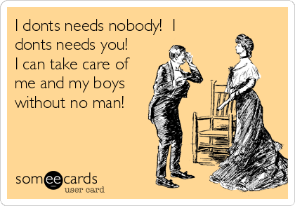 I donts needs nobody!  I donts needs you!  I can take care of me and my boys without no man!