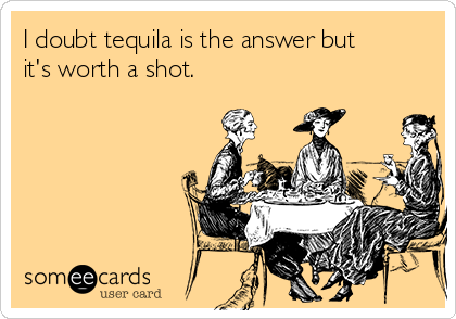 I doubt tequila is the answer but it's worth a shot.