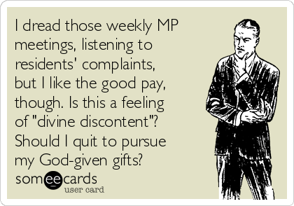 """I dread those weekly MP meetings, listening to residents' complaints,  but I like the good pay, though. Is this a feeling of """"divine discontent""""? Should I quit to pursue  my God-given gifts?"""
