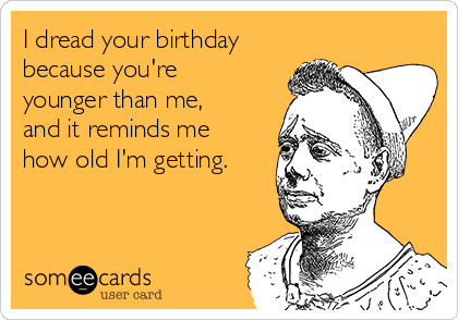 I dread your birthday because you're younger than me, and it reminds me how old I'm getting.