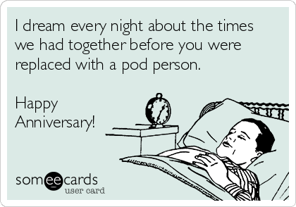 I dream every night about the times we had together before you were replaced with a pod person.  Happy Anniversary!
