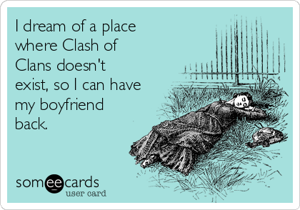 I dream of a place where Clash of Clans doesn't exist, so I can have my boyfriend back.