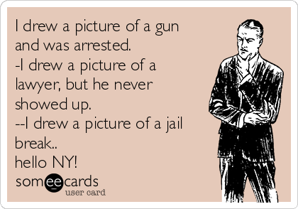I drew a picture of a gun and was arrested. -I drew a picture of a lawyer, but he never showed up. --I drew a picture of a jail break..  hello NY!