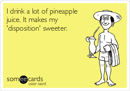 I drink a lot of pineapple juice. It makes my 'disposition' sweeter.