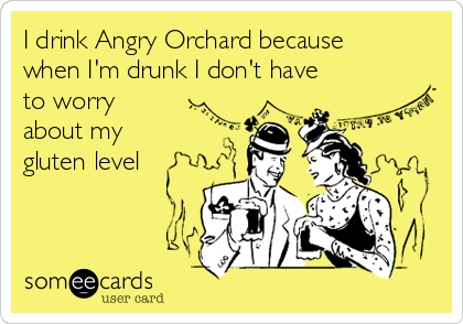 I drink Angry Orchard because when I'm drunk I don't have to worry about my gluten level