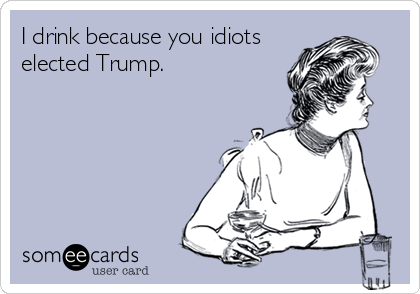 I drink because you idiots elected Trump.