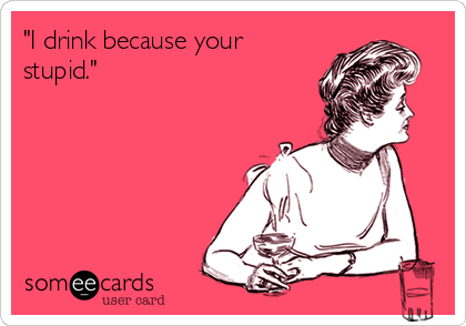 """""""I drink because your stupid."""""""