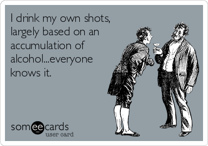 I drink my own shots, largely based on an accumulation of alcohol...everyone knows it.