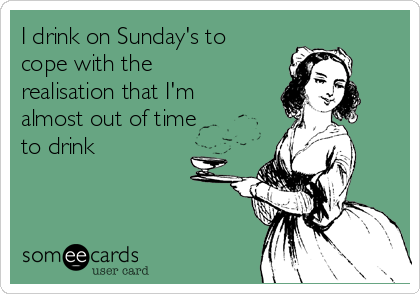 I drink on Sunday's to cope with the realisation that I'm almost out of time to drink