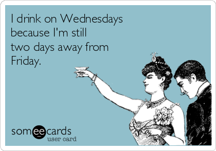 I drink on Wednesdays  because I'm still  two days away from Friday.