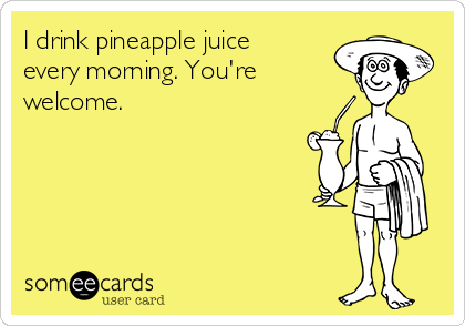I drink pineapple juice every morning. You're welcome.