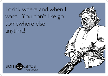 I drink where and when I want.  You don't like go somewhere else anytime!