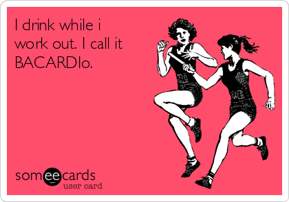 I drink while i work out. I call it  BACARDIo.