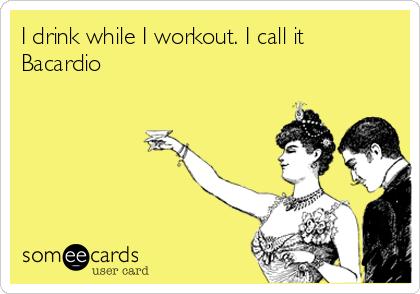 I drink while I workout. I call it Bacardio