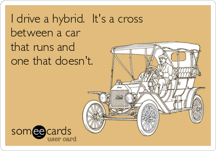 I drive a hybrid.  It's a cross between a car that runs and one that doesn't.