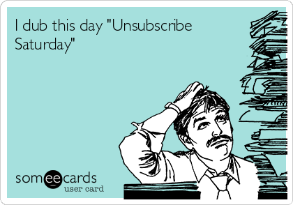 """I dub this day """"Unsubscribe Saturday"""""""