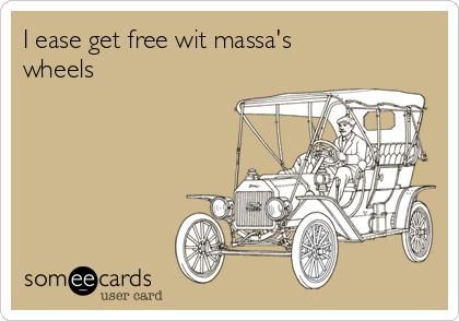 I ease get free wit massa's wheels