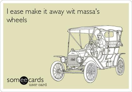 I ease make it away wit massa's wheels