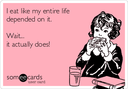 I eat like my entire life depended on it.  Wait... it actually does!