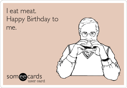 I eat meat. Happy Birthday to me.
