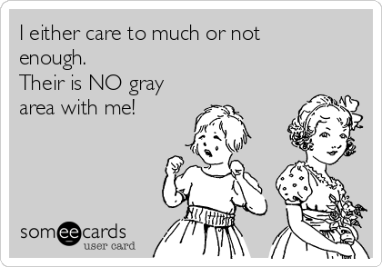 I either care to much or not enough. Their is NO gray area with me!