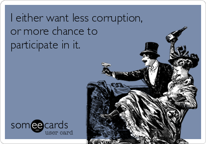 I either want less corruption, or more chance to participate in it.