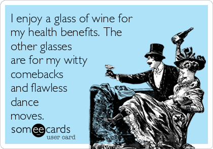 I enjoy a glass of wine for my health benefits. The other glasses are for my witty comebacks and flawless dance moves.