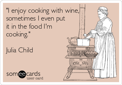 """I enjoy cooking with wine, sometimes I even put it in the food I'm cooking.""  Julia Child"