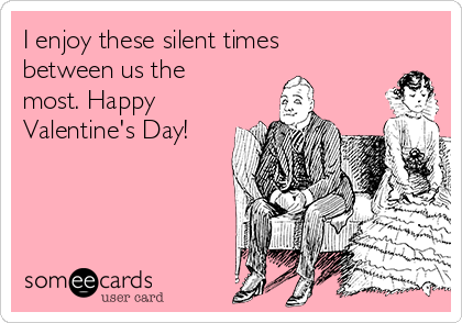 I enjoy these silent times between us the most. Happy Valentine's Day!