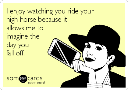 I enjoy watching you ride your high horse because it allows me to imagine the day you  fall off.