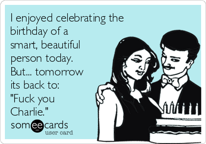 """I enjoyed celebrating the birthday of a smart, beautiful person today. But... tomorrow its back to: """"Fuck you Charlie."""""""