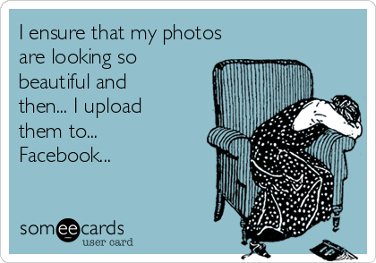 I ensure that my photos are looking so beautiful and then... I upload them to... Facebook...