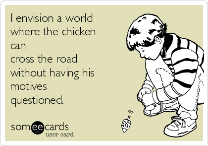 I envision a world where the chicken can cross the road without having his motives questioned.