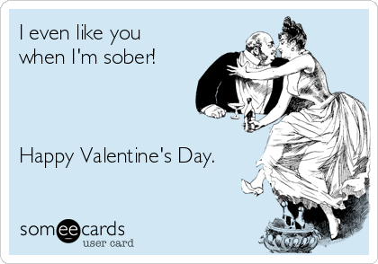 I even like you when I'm sober!    Happy Valentine's Day.