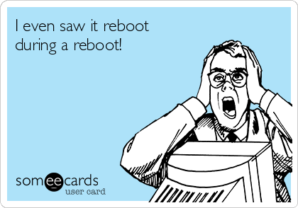 I even saw it reboot during a reboot!