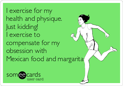 I exercise for my health and physique. Just kidding!  I exercise to compensate for my obsession with Mexican food and margaritas.